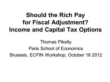 Should the Rich Pay for Fiscal Adjustment? Income and Capital Tax Options Thomas Piketty Paris School of Economics Brussels, ECFIN Workshop, October 18.