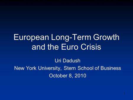 European Long-Term Growth and the Euro Crisis Uri Dadush New York University, Stern School of Business October 8, 2010 1.
