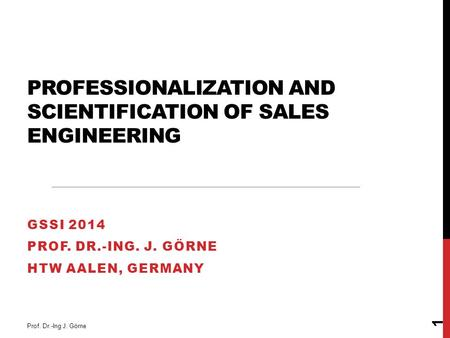 PROFESSIONALIZATION AND SCIENTIFICATION OF SALES ENGINEERING GSSI 2014 PROF. DR.-ING. J. GÖRNE HTW AALEN, GERMANY Prof. Dr.-Ing J. Görne 1.