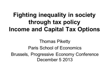 Fighting inequality in society through tax policy Income and Capital Tax Options Thomas Piketty Paris School of Economics Brussels, Progressive Economy.