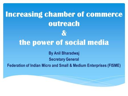 By Anil Bharadwaj Secretary General Federation of Indian Micro and Small & Medium Enterprises (FISME) Increasing chamber of commerce outreach & the power.