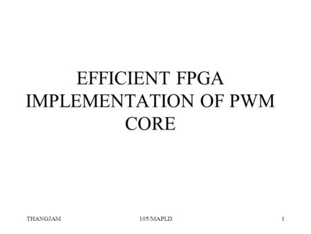 THANGJAM105/MAPLD1 EFFICIENT FPGA IMPLEMENTATION OF PWM CORE.