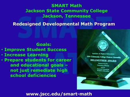 Www.jscc.edu/smart-math SMART Math Jackson State Community College Jackson, Tennessee Redesigned Developmental Math Program Goals: Improve Student Success.