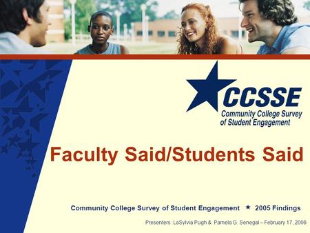 Faculty Said/Students Said Community College Survey of Student Engagement 2005 Findings Presenters: LaSylvia Pugh & Pamela G. Senegal – February 17, 2006.