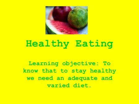 Healthy Eating Learning objective: To know that to stay healthy we need an adequate and varied diet.