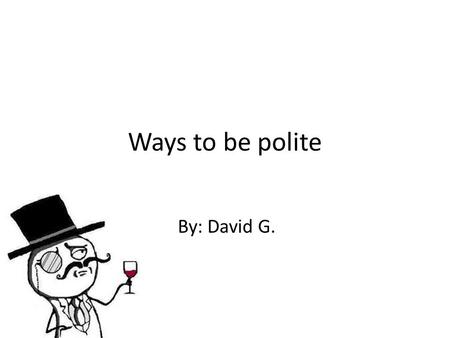 "Ways to be polite By: David G.. 1. ""Don't judge a book by its cover"". Precipitate judgments could make you feel bad or very uncomfortable moments, so."