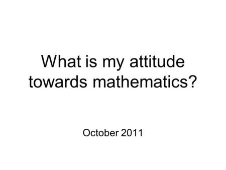 What is my attitude towards mathematics? October 2011.
