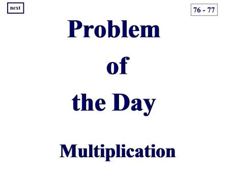Problem of the Day Problem of the Day Multiplication 76 - 77 next.