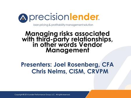 Copyright © 2014 Lender Performance Group, LLC. All rights reserved. Managing risks associated with third-party relationships, in other words Vendor Management.