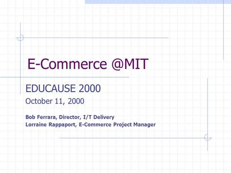 EDUCAUSE 2000 October 11, 2000 Bob Ferrara, Director, I/T Delivery Lorraine Rappaport, E-Commerce Project Manager.