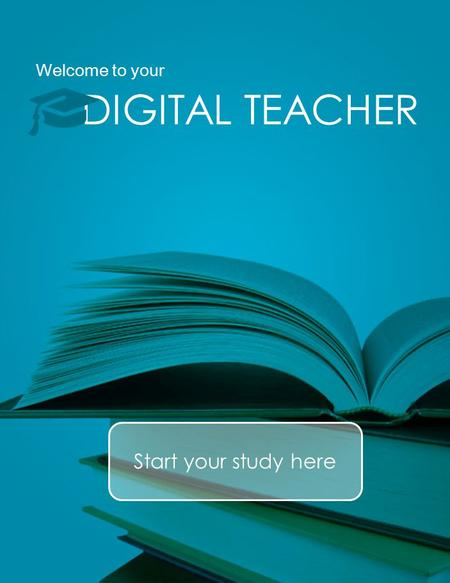 Welcome to your DIGITAL TEACHER Start your study here.