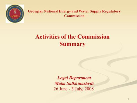 1 Georgian National Energy and Water Supply Regulatory Commission Activities of the Commission Summary Legal Department Maka Salkhinashvili 26 June - 3.