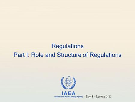 IAEA International Atomic Energy Agency Regulations Part I: Role and Structure of Regulations Day 8 – Lecture 5(1)
