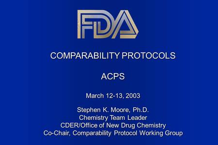 COMPARABILITY PROTOCOLS ACPS March 12-13, 2003 Stephen K. Moore, Ph.D. Chemistry Team Leader CDER/Office of New Drug Chemistry Co-Chair, Comparability.
