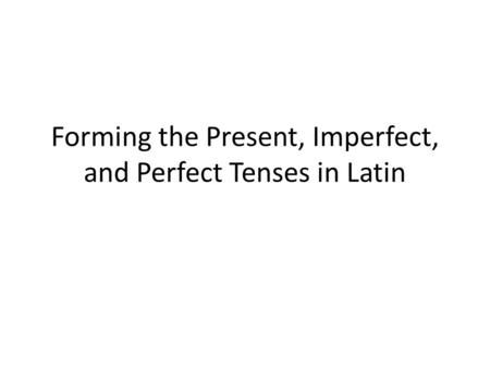 Forming the Present, Imperfect, and Perfect Tenses in Latin.