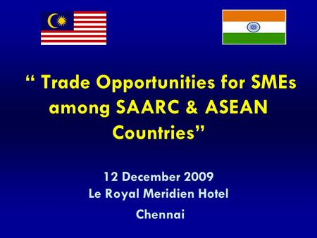 """ Trade Opportunities for SMEs among SAARC & ASEAN Countries"" 12 December 2009 Le Royal Meridien Hotel Chennai."