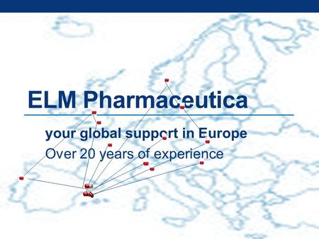 Your global support in Europe Over 20 years of experience ELM Pharmaceutica.
