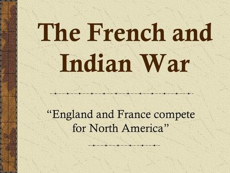 "The French and Indian War ""England and France compete for North America"""