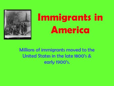 Immigrants in America Millions of immigrants moved to the United States in the late 1800's & early 1900's.