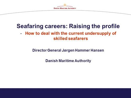 Seafaring careers: Raising the profile -How to deal with the current undersupply of skilled seafarers Director General Jørgen Hammer Hansen Danish Maritime.