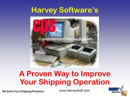 Harvey Software's A Proven Way to Improve Your Shipping Operation www.HarveySoft.com We Solve Your Shipping Problems.