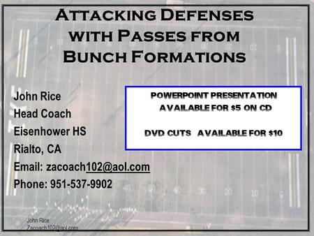 John Rice Attacking Defenses with Passes from Bunch Formations John Rice Head Coach Eisenhower HS Rialto, CA