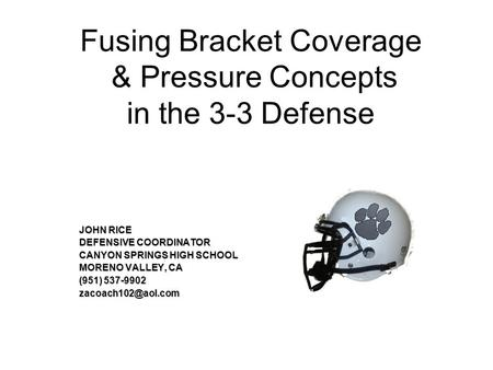 Fusing Bracket Coverage & Pressure Concepts in the 3-3 Defense JOHN RICE DEFENSIVE COORDINATOR CANYON SPRINGS HIGH SCHOOL MORENO VALLEY, CA (951) 537-9902.