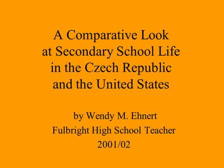 A Comparative Look at Secondary School Life in the Czech Republic and the United States by Wendy M. Ehnert Fulbright High School Teacher 2001/02.
