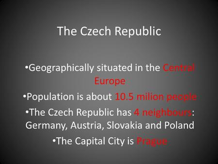 The Czech Republic Geographically situated in the Central Europe Population is about 10.5 milion people The Czech Republic has 4 neighbours: Germany, Austria,
