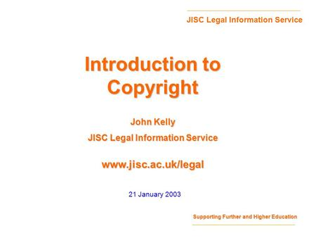 Supporting Further and Higher Education JISC Legal Information Service www.jisc.ac.uk/legal 21 January 2003 Introduction to Copyright John Kelly JISC Legal.