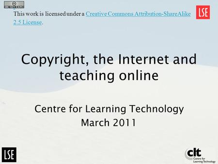 Copyright, the Internet and teaching online Centre for Learning Technology March 2011 This work is licensed under a Creative Commons Attribution-ShareAlike.