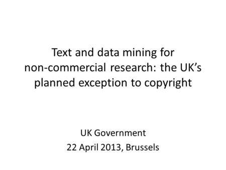 Text and data mining for non-commercial research: the UK's planned exception to copyright UK Government 22 April 2013, Brussels.