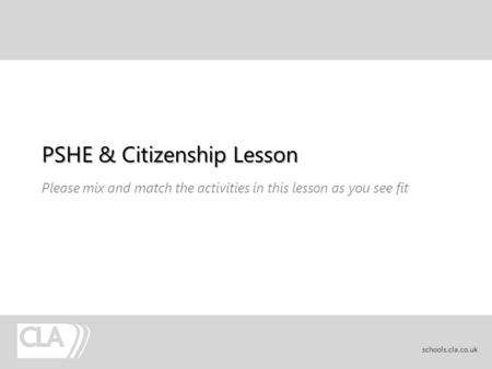 PSHE & Citizenship Lesson Please mix and match the activities in this lesson as you see fit schools.cla.co.uk.