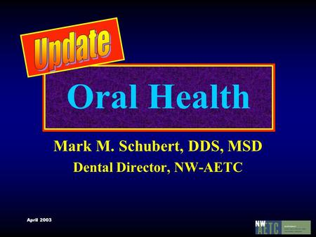 April 2003 Oral Health Mark M. Schubert, DDS, MSD Dental Director, NW-AETC.