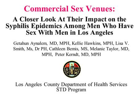 Commercial Sex Venues: A Closer Look At Their Impact on the Syphilis Epidemics Among Men Who Have Sex With Men in Los Angeles Getahun Aynalem, MD, MPH,