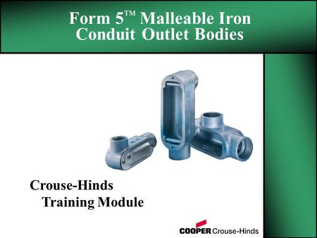 Form 5 ™ Malleable Iron Conduit Outlet Bodies Crouse-Hinds Training Module.