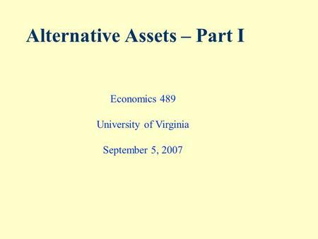 Alternative Assets – Part I Economics 489 University of Virginia September 5, 2007.