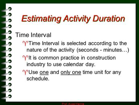 Prof. Awad Hanna Estimating Activity Duration Time Interval  Time Interval is selected according to the nature of the activity (seconds - minutes…) 