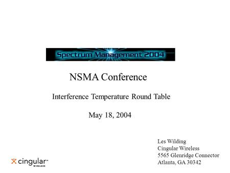 NSMA Conference Interference Temperature Round Table May 18, 2004 Les Wilding Cingular Wireless 5565 Glenridge Connector Atlanta, GA 30342.
