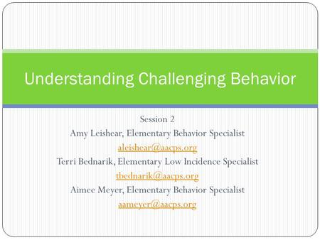 Session 2 Amy Leishear, Elementary Behavior Specialist Terri Bednarik, Elementary Low Incidence Specialist Aimee.