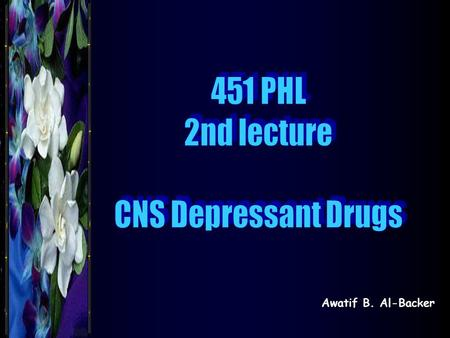 Awatif B. Al-Backer. Classification of CNS Depressant Drugs According to Their Pharmacological action 1- Sedative – hypnotics 2- Tranquillizers 3- Anesthetics.
