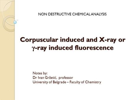 Corpuscular induced and X-ray or γ -ray induced fluorescence NON DESTRUCTIVE CHEMICAL ANALYSIS Notes by: Dr Ivan Gržetić, professor University of Belgrade.