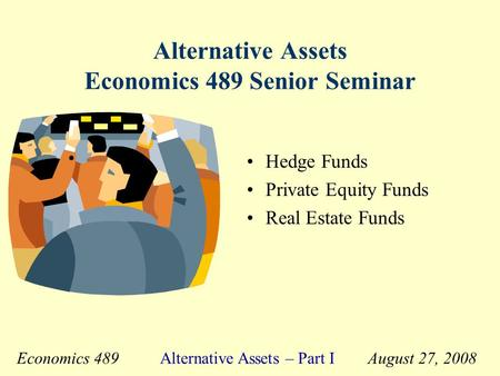 Economics 489 Alternative Assets – Part I August 27, 2008 Alternative Assets Economics 489 Senior Seminar Hedge Funds Private Equity Funds Real Estate.