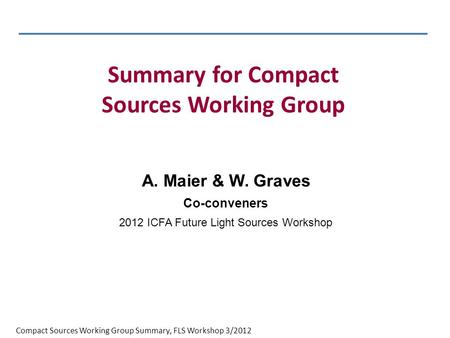 Compact Sources Working Group Summary, FLS Workshop 3/2012 A. Maier & W. Graves Co-conveners 2012 ICFA Future Light Sources Workshop Summary for Compact.