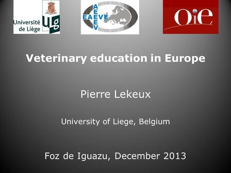 Veterinary education in Europe Pierre Lekeux University of Liege, Belgium Foz de Iguazu, December 2013.