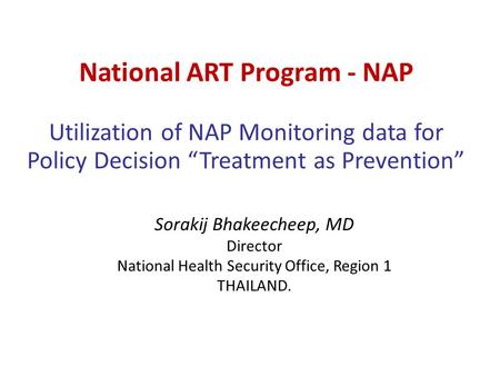 "National ART Program - NAP Utilization of NAP Monitoring data for Policy Decision ""Treatment as Prevention"" Sorakij Bhakeecheep, MD Director National Health."