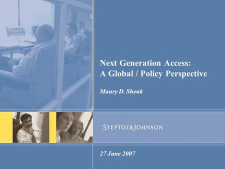Next Generation Access: A Global / Policy Perspective Maury D. Shenk 27 June 2007.
