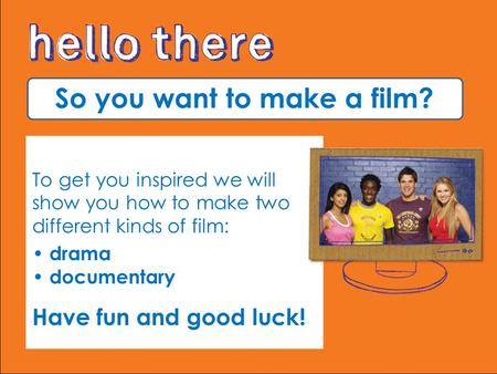 So you want to make a film? To get you inspired we will show you how to make two different kinds of film: drama documentary Have fun and good luck!