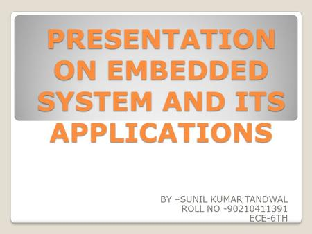 PRESENTATION ON EMBEDDED SYSTEM AND ITS APPLICATIONS BY –SUNIL KUMAR TANDWAL ROLL NO -90210411391 ECE-6TH.