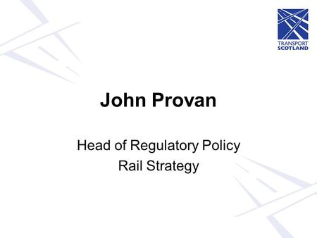 John Provan Head of Regulatory Policy Rail Strategy.